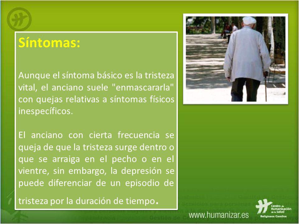 Síntomas: Aunque el síntoma básico es la tristeza vital, el anciano suele enmascararla con quejas relativas a síntomas físicos inespecíficos.