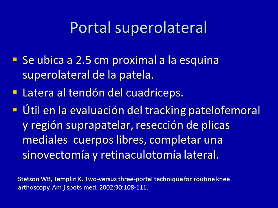 Portal superolateral Se ubica a 2.5 cm proximal a la esquina superolateral de la patela. Latera al tendón del cuadriceps.