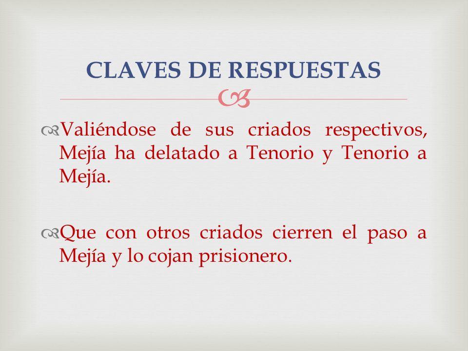 CLAVES DE RESPUESTAS Valiéndose de sus criados respectivos, Mejía ha delatado a Tenorio y Tenorio a Mejía.