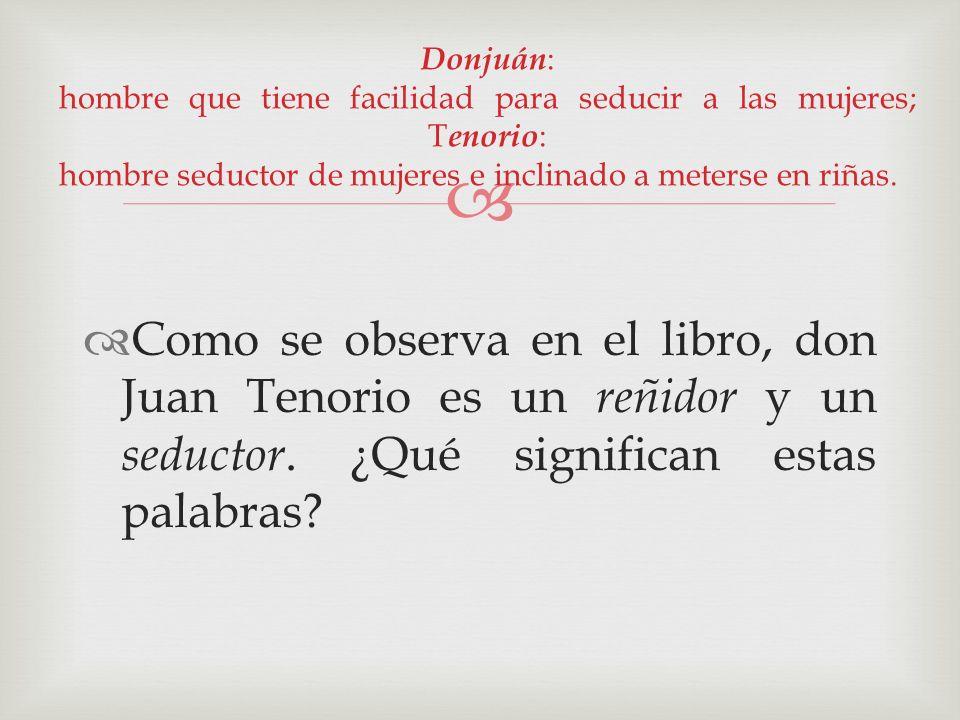Donjuán: hombre que tiene facilidad para seducir a las mujeres; Tenorio: hombre seductor de mujeres e inclinado a meterse en riñas.