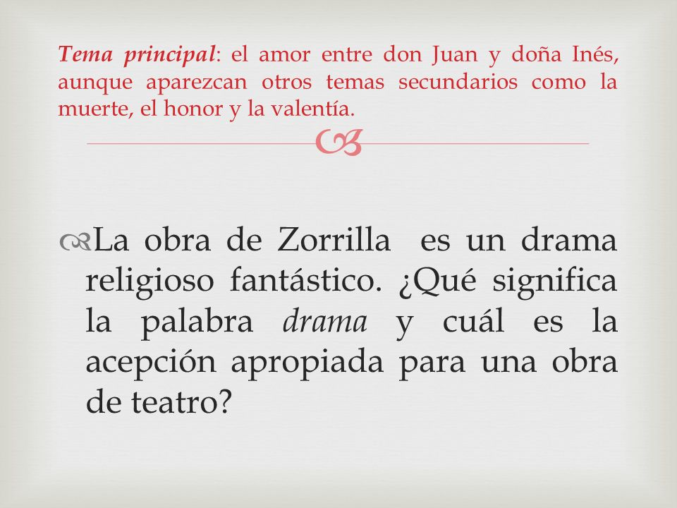 Tema principal: el amor entre don Juan y doña Inés, aunque aparezcan otros temas secundarios como la muerte, el honor y la valentía.