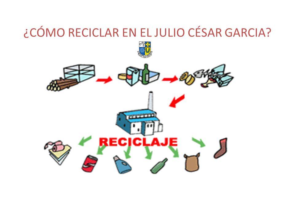 ¿CÓMO RECICLAR EN EL JULIO CÉSAR GARCIA