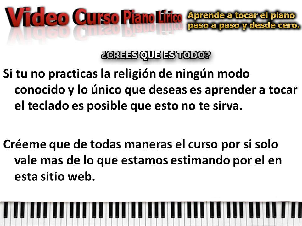 Si tu no practicas la religión de ningún modo conocido y lo único que deseas es aprender a tocar el teclado es posible que esto no te sirva.