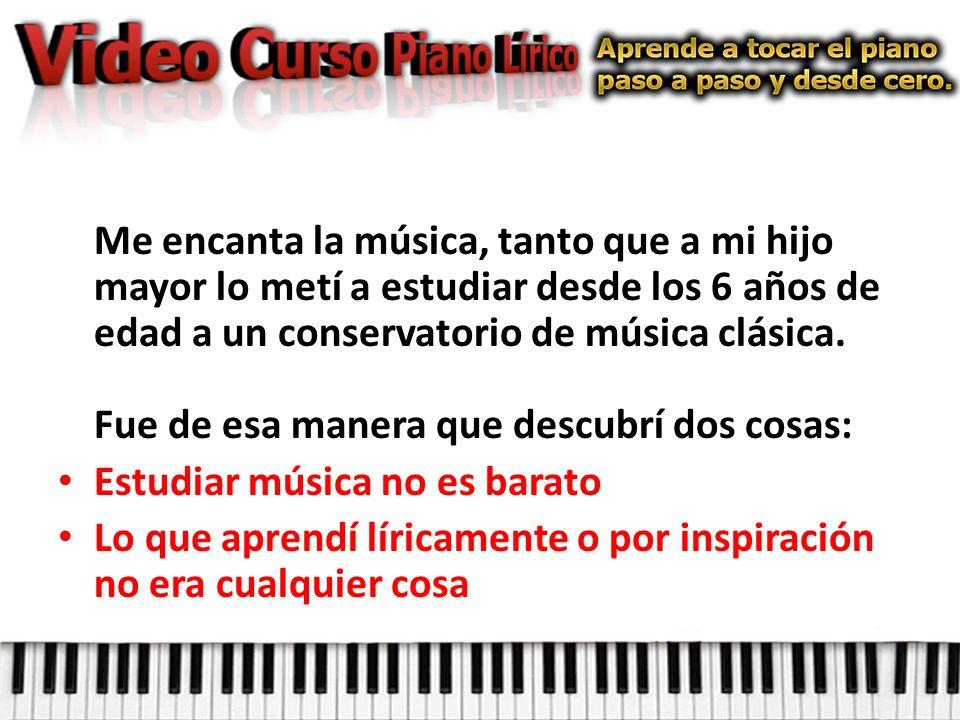 Me encanta la música, tanto que a mi hijo mayor lo metí a estudiar desde los 6 años de edad a un conservatorio de música clásica. Fue de esa manera que descubrí dos cosas: