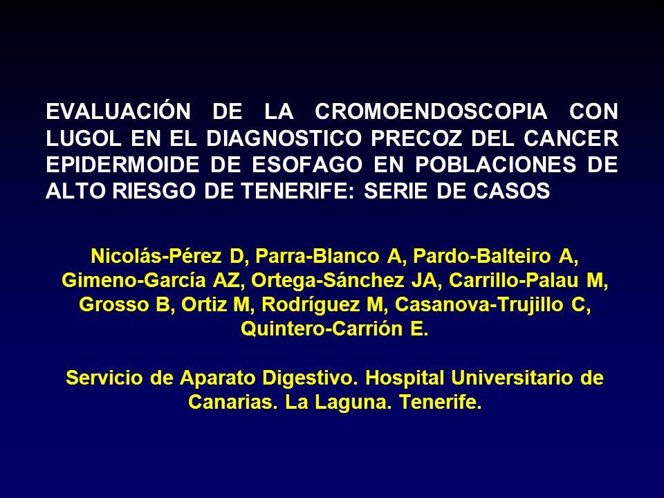 EVALUACIÓN DE LA CROMOENDOSCOPIA CON LUGOL EN EL DIAGNOSTICO PRECOZ DEL CANCER EPIDERMOIDE DE ESOFAGO EN POBLACIONES DE ALTO RIESGO DE TENERIFE: SERIE DE CASOS