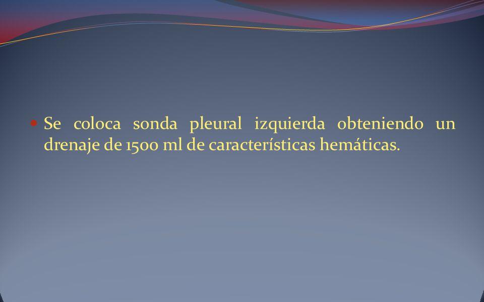 Se coloca sonda pleural izquierda obteniendo un drenaje de 1500 ml de características hemáticas.