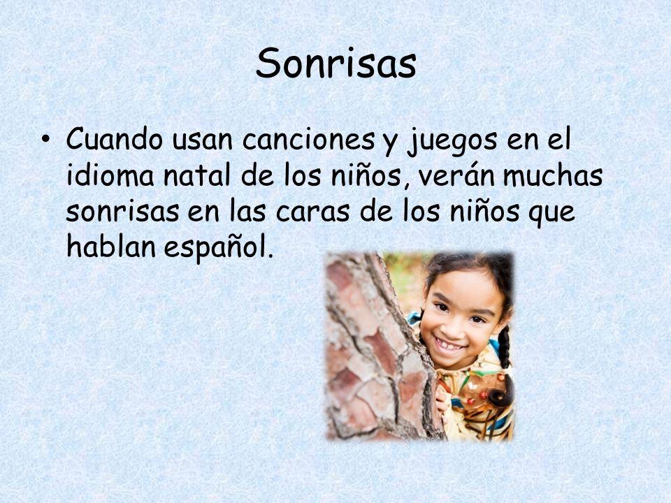 Sonrisas Cuando usan canciones y juegos en el idioma natal de los niños, verán muchas sonrisas en las caras de los niños que hablan español.