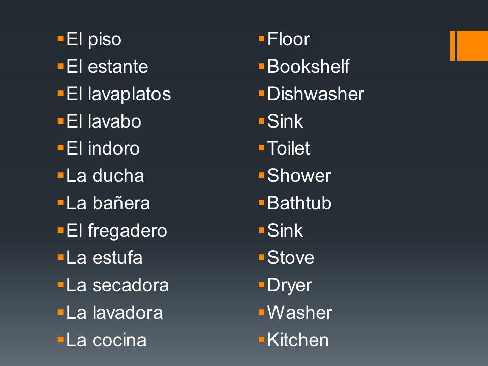 El piso El estante. El lavaplatos. El lavabo. El indoro. La ducha. La bañera. El fregadero. La estufa.