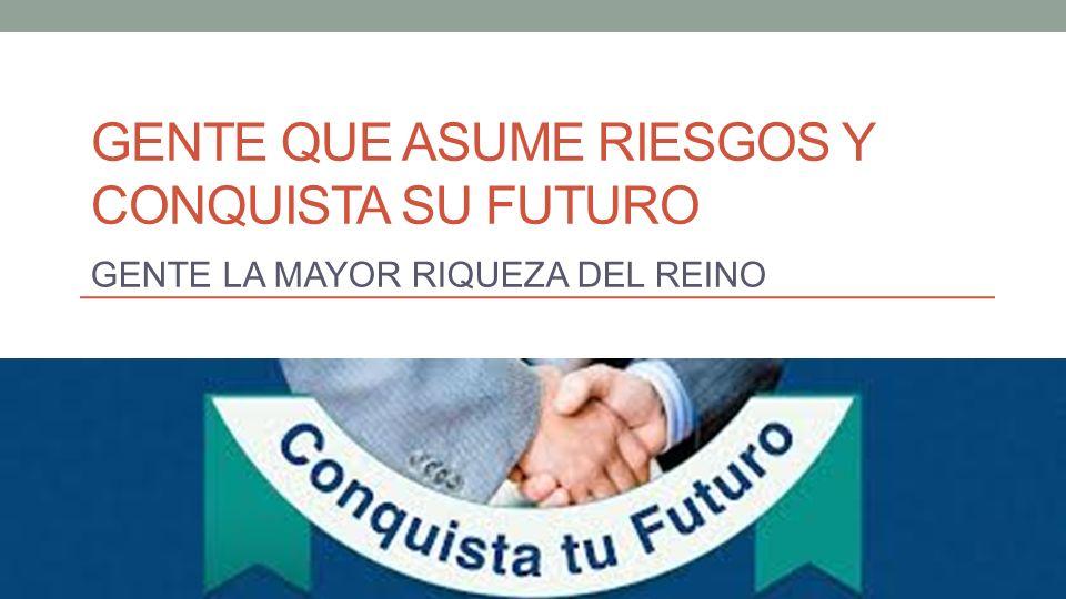 GENTE QUE ASUME RIESGOS Y CONQUISTA SU FUTURO