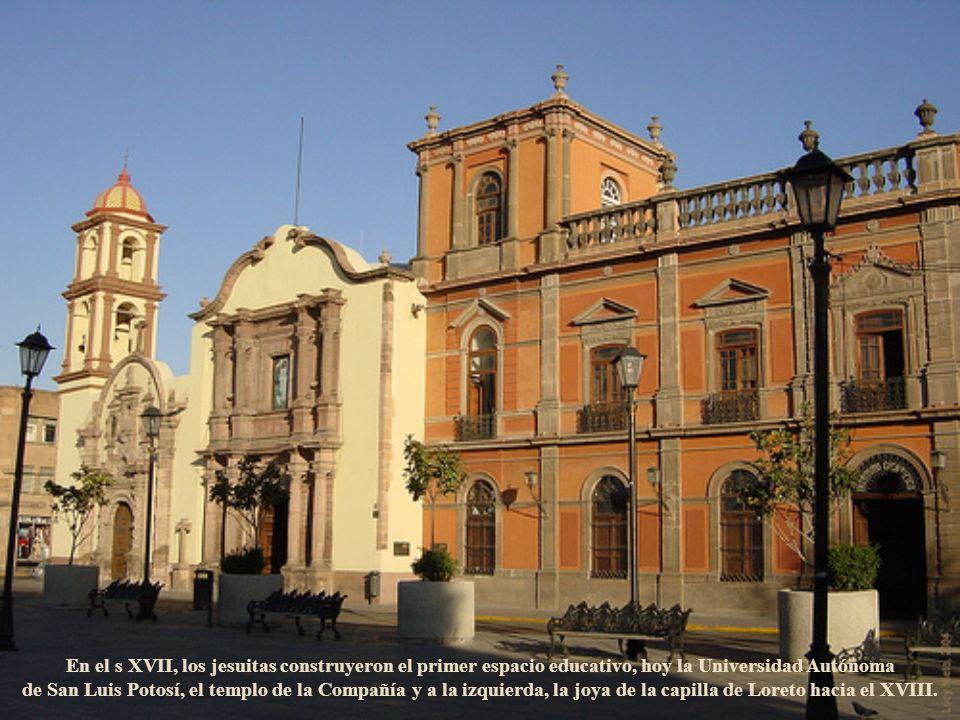 En el s XVII, los jesuitas construyeron el primer espacio educativo, hoy la Universidad Autónoma de San Luis Potosí, el templo de la Compañía y a la izquierda, la joya de la capilla de Loreto hacia el XVIII.