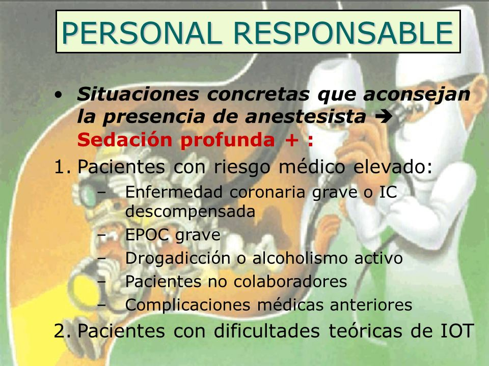 PERSONAL RESPONSABLE Situaciones concretas que aconsejan la presencia de anestesista  Sedación profunda + :