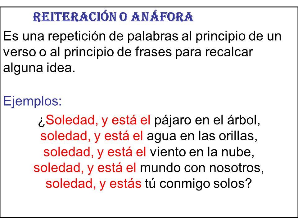 Reiteración o anáfora Es una repetición de palabras al principio de un verso o al principio de frases para recalcar alguna idea.