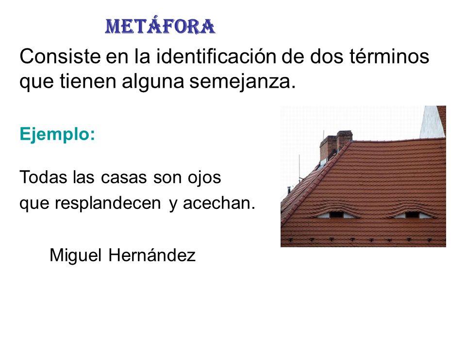Metáfora Consiste en la identificación de dos términos que tienen alguna semejanza. Ejemplo: Todas las casas son ojos.