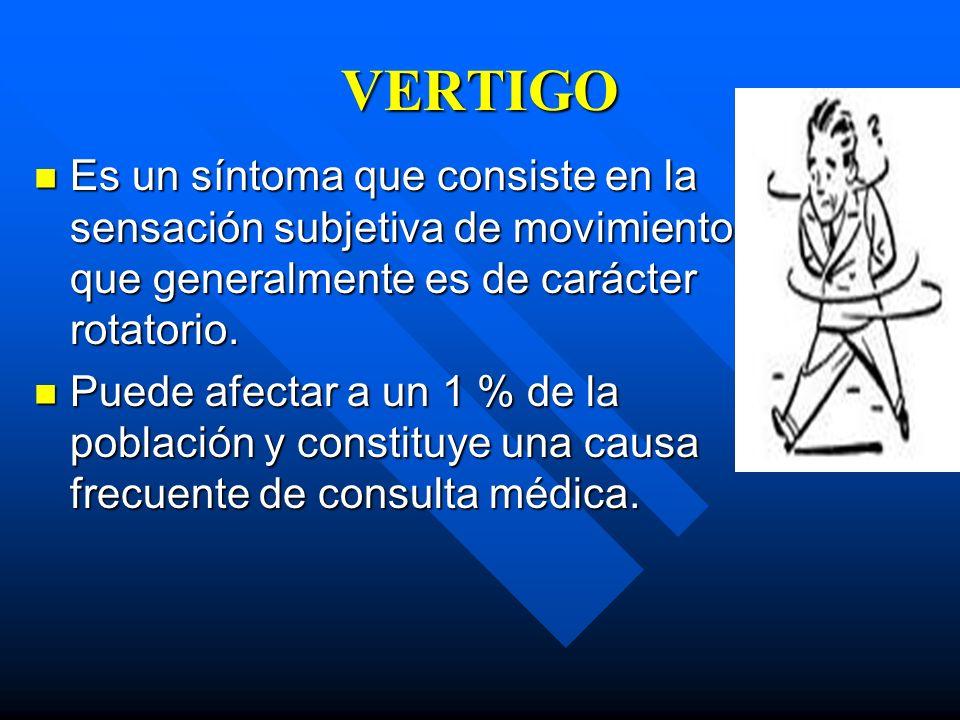 VERTIGO Es un síntoma que consiste en la sensación subjetiva de movimiento que generalmente es de carácter rotatorio.