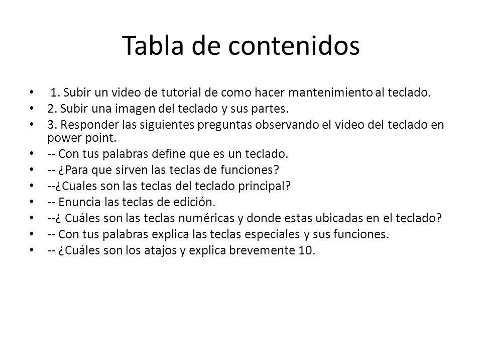 Tabla de contenidos 1. Subir un video de tutorial de como hacer mantenimiento al teclado. 2. Subir una imagen del teclado y sus partes.