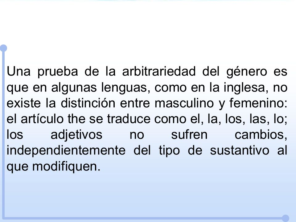 Una prueba de la arbitrariedad del género es que en algunas lenguas, como en la inglesa, no existe la distinción entre masculino y femenino: el artículo the se traduce como el, la, los, las, lo; los adjetivos no sufren cambios, independientemente del tipo de sustantivo al que modifiquen.