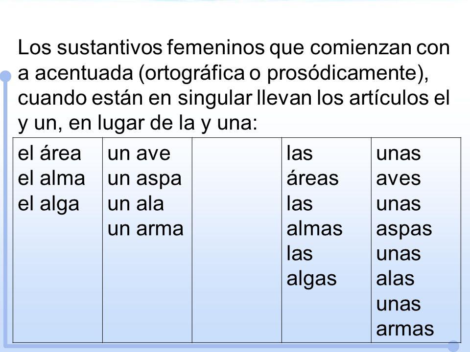 Los sustantivos femeninos que comienzan con a acentuada (ortográfica o prosódicamente), cuando están en singular llevan los artículos el y un, en lugar de la y una: