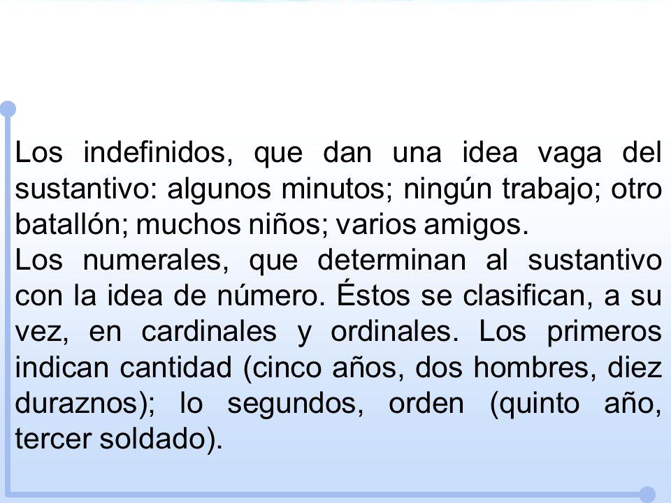 Los indefinidos, que dan una idea vaga del sustantivo: algunos minutos; ningún trabajo; otro batallón; muchos niños; varios amigos.