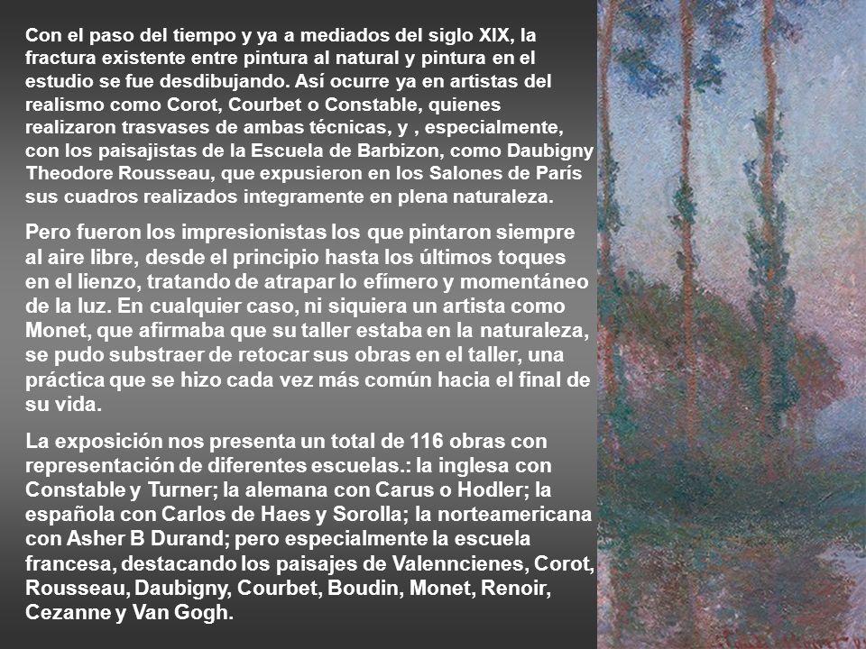 Con el paso del tiempo y ya a mediados del siglo XIX, la fractura existente entre pintura al natural y pintura en el estudio se fue desdibujando. Así ocurre ya en artistas del realismo como Corot, Courbet o Constable, quienes realizaron trasvases de ambas técnicas, y , especialmente, con los paisajistas de la Escuela de Barbizon, como Daubigny Theodore Rousseau, que expusieron en los Salones de París sus cuadros realizados integramente en plena naturaleza.