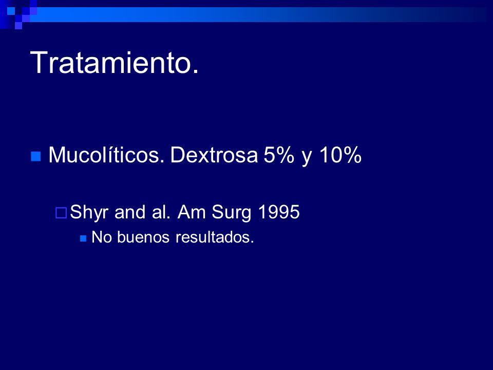 Tratamiento. Mucolíticos. Dextrosa 5% y 10% Shyr and al. Am Surg 1995
