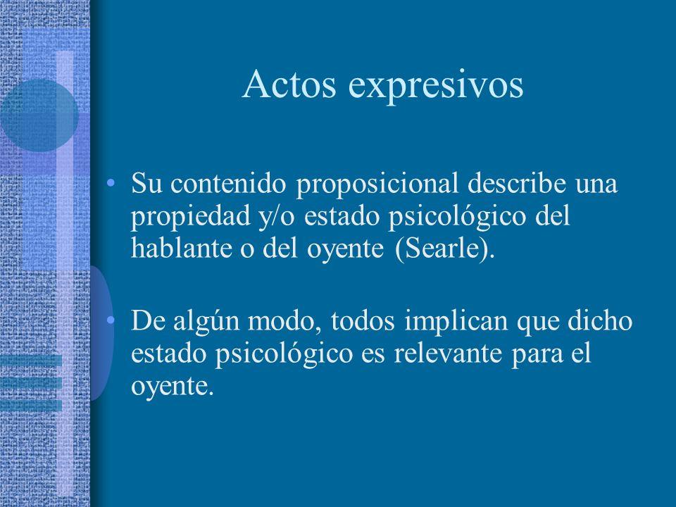 Actos expresivos Su contenido proposicional describe una propiedad y/o estado psicológico del hablante o del oyente (Searle).