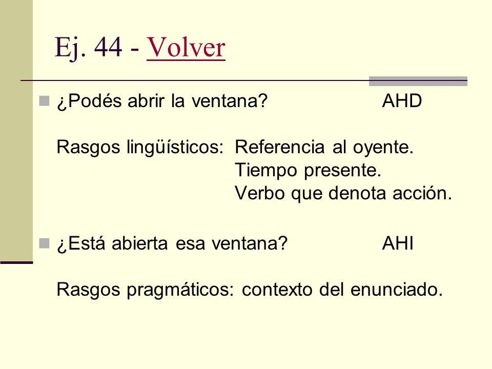Ej. 44 - Volver ¿Podés abrir la ventana AHD Rasgos lingüísticos: Referencia al oyente. Tiempo presente. Verbo que denota acción.