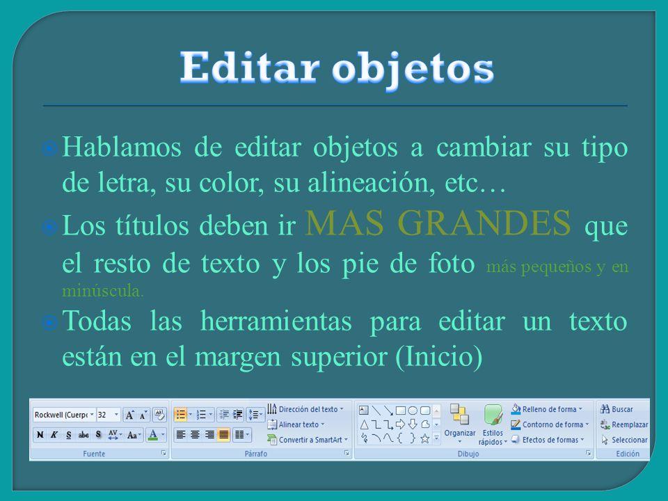 Editar objetos Hablamos de editar objetos a cambiar su tipo de letra, su color, su alineación, etc…