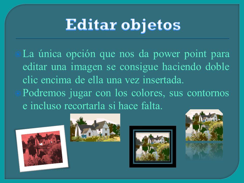 Editar objetos La única opción que nos da power point para editar una imagen se consigue haciendo doble clic encima de ella una vez insertada.