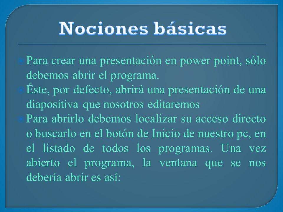 Nociones básicas Para crear una presentación en power point, sólo debemos abrir el programa.