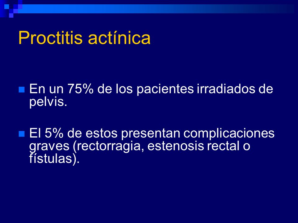 Proctitis actínica En un 75% de los pacientes irradiados de pelvis.