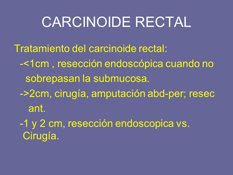 CARCINOIDE RECTAL Tratamiento del carcinoide rectal: