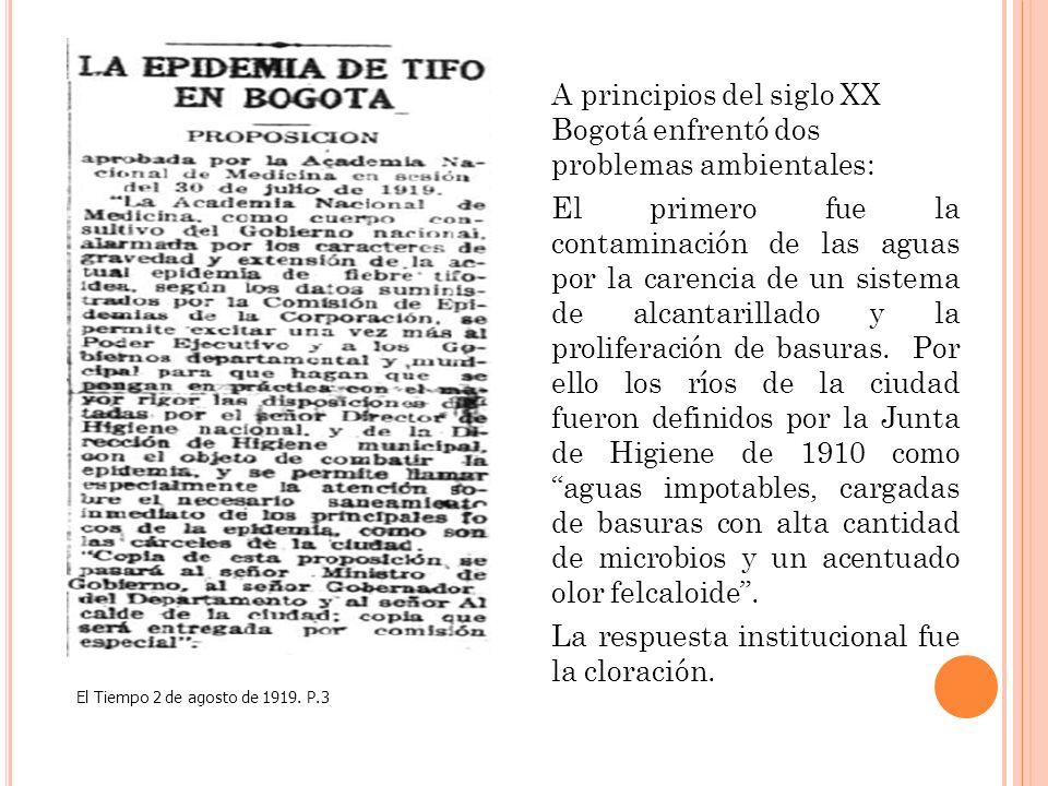 A principios del siglo XX Bogotá enfrentó dos problemas ambientales: El primero fue la contaminación de las aguas por la carencia de un sistema de alcantarillado y la proliferación de basuras. Por ello los ríos de la ciudad fueron definidos por la Junta de Higiene de 1910 como aguas impotables, cargadas de basuras con alta cantidad de microbios y un acentuado olor felcaloide . La respuesta institucional fue la cloración.