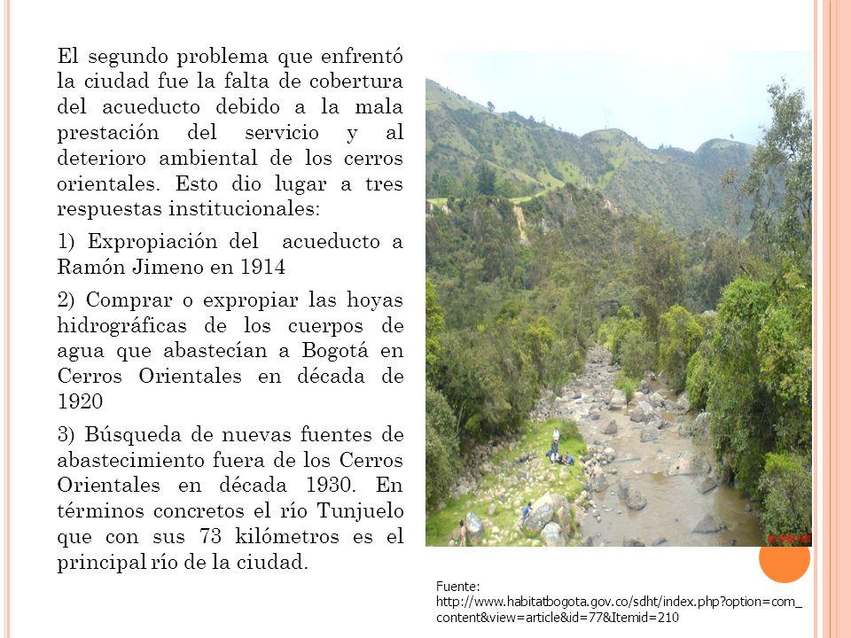 El segundo problema que enfrentó la ciudad fue la falta de cobertura del acueducto debido a la mala prestación del servicio y al deterioro ambiental de los cerros orientales. Esto dio lugar a tres respuestas institucionales: 1) Expropiación del acueducto a Ramón Jimeno en 1914 2) Comprar o expropiar las hoyas hidrográficas de los cuerpos de agua que abastecían a Bogotá en Cerros Orientales en década de 1920 3) Búsqueda de nuevas fuentes de abastecimiento fuera de los Cerros Orientales en década 1930. En términos concretos el río Tunjuelo que con sus 73 kilómetros es el principal río de la ciudad.