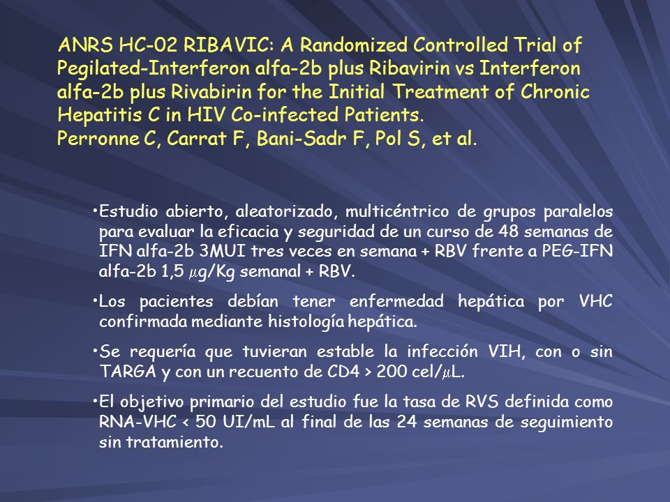ANRS HC-02 RIBAVIC: A Randomized Controlled Trial of Pegilated-Interferon alfa-2b plus Ribavirin vs Interferon alfa-2b plus Rivabirin for the Initial Treatment of Chronic Hepatitis C in HIV Co-infected Patients. Perronne C, Carrat F, Bani-Sadr F, Pol S, et al.