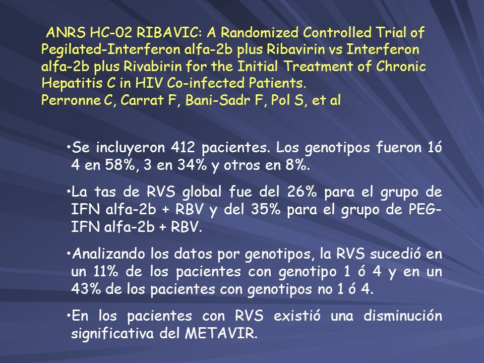 ANRS HC-02 RIBAVIC: A Randomized Controlled Trial of Pegilated-Interferon alfa-2b plus Ribavirin vs Interferon alfa-2b plus Rivabirin for the Initial Treatment of Chronic Hepatitis C in HIV Co-infected Patients. Perronne C, Carrat F, Bani-Sadr F, Pol S, et al