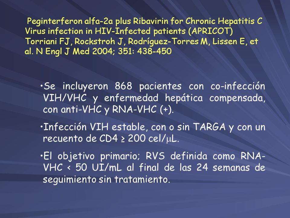 Peginterferon alfa-2a plus Ribavirin for Chronic Hepatitis C Virus infection in HIV-Infected patients (APRICOT) Torriani FJ, Rockstroh J, Rodríguez-Torres M, Lissen E, et al. N Engl J Med 2004; 351: 438-450