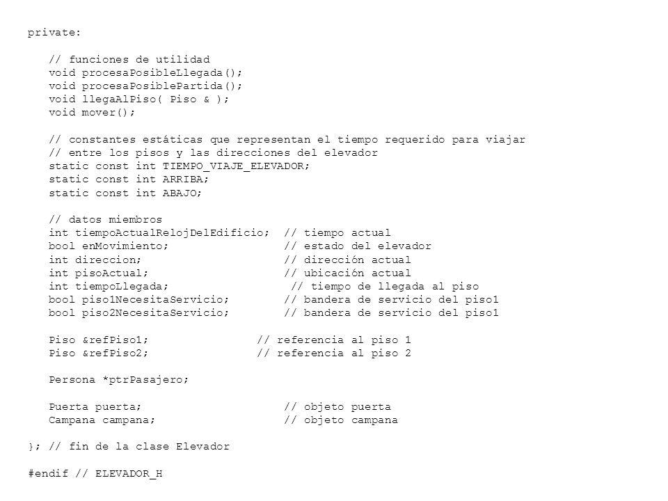 private: // funciones de utilidad. void procesaPosibleLlegada(); void procesaPosiblePartida(); void llegaAlPiso( Piso & );