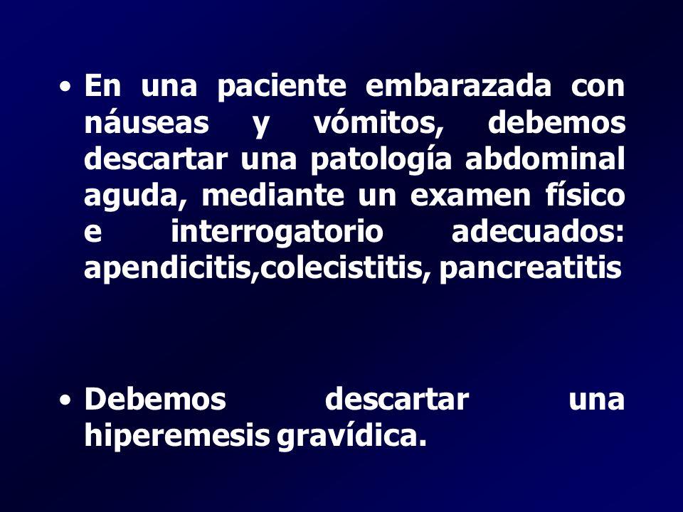 En una paciente embarazada con náuseas y vómitos, debemos descartar una patología abdominal aguda, mediante un examen físico e interrogatorio adecuados: apendicitis,colecistitis, pancreatitis