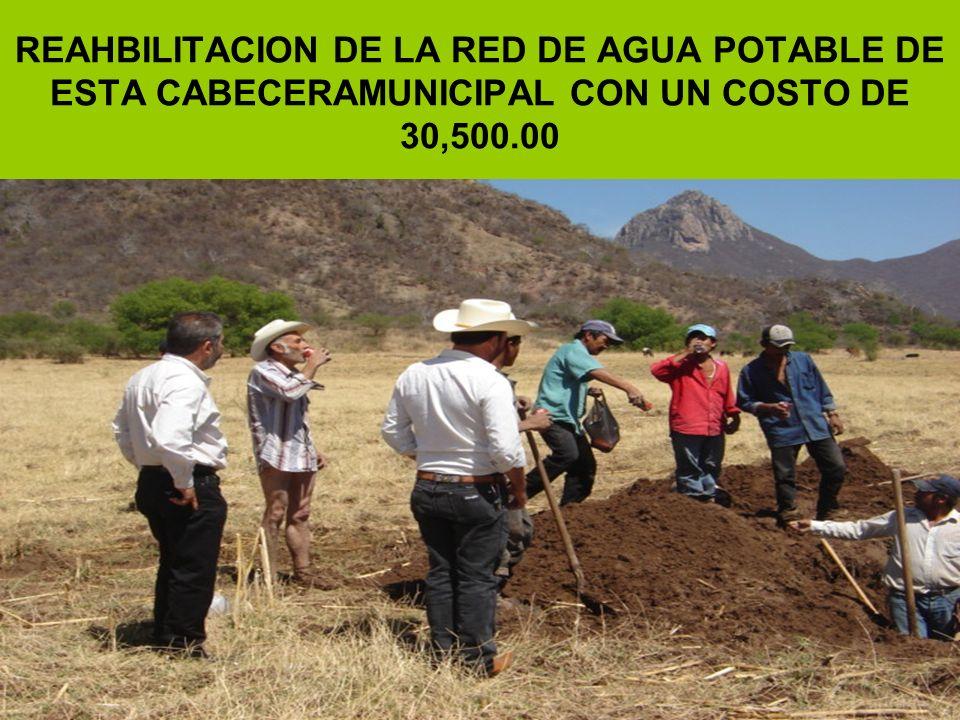 REAHBILITACION DE LA RED DE AGUA POTABLE DE ESTA CABECERAMUNICIPAL CON UN COSTO DE 30,500.00
