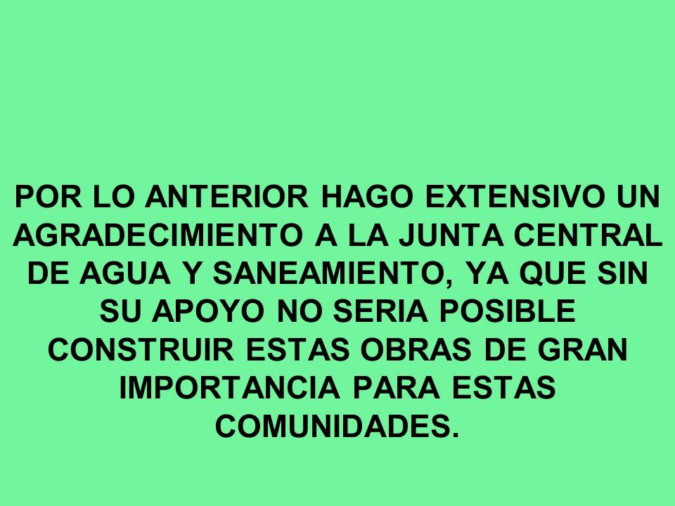 POR LO ANTERIOR HAGO EXTENSIVO UN AGRADECIMIENTO A LA JUNTA CENTRAL DE AGUA Y SANEAMIENTO, YA QUE SIN SU APOYO NO SERIA POSIBLE CONSTRUIR ESTAS OBRAS DE GRAN IMPORTANCIA PARA ESTAS COMUNIDADES.
