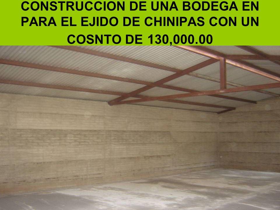 CONSTRUCCION DE UNA BODEGA EN PARA EL EJIDO DE CHINIPAS CON UN COSNTO DE 130,000.00