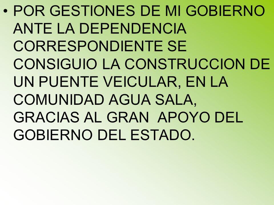 POR GESTIONES DE MI GOBIERNO ANTE LA DEPENDENCIA CORRESPONDIENTE SE CONSIGUIO LA CONSTRUCCION DE UN PUENTE VEICULAR, EN LA COMUNIDAD AGUA SALA, GRACIAS AL GRAN APOYO DEL GOBIERNO DEL ESTADO.