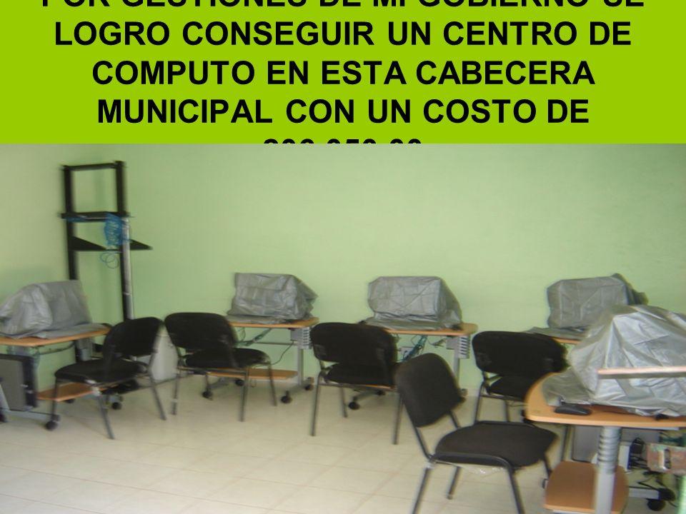 POR GESTIONES DE MI GOBIERNO SE LOGRO CONSEGUIR UN CENTRO DE COMPUTO EN ESTA CABECERA MUNICIPAL CON UN COSTO DE 206,050.00