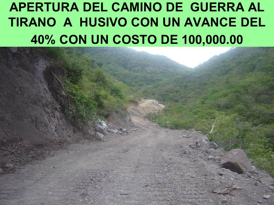 APERTURA DEL CAMINO DE GUERRA AL TIRANO A HUSIVO CON UN AVANCE DEL 40% CON UN COSTO DE 100,000.00