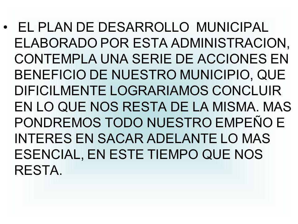EL PLAN DE DESARROLLO MUNICIPAL ELABORADO POR ESTA ADMINISTRACION, CONTEMPLA UNA SERIE DE ACCIONES EN BENEFICIO DE NUESTRO MUNICIPIO, QUE DIFICILMENTE LOGRARIAMOS CONCLUIR EN LO QUE NOS RESTA DE LA MISMA.
