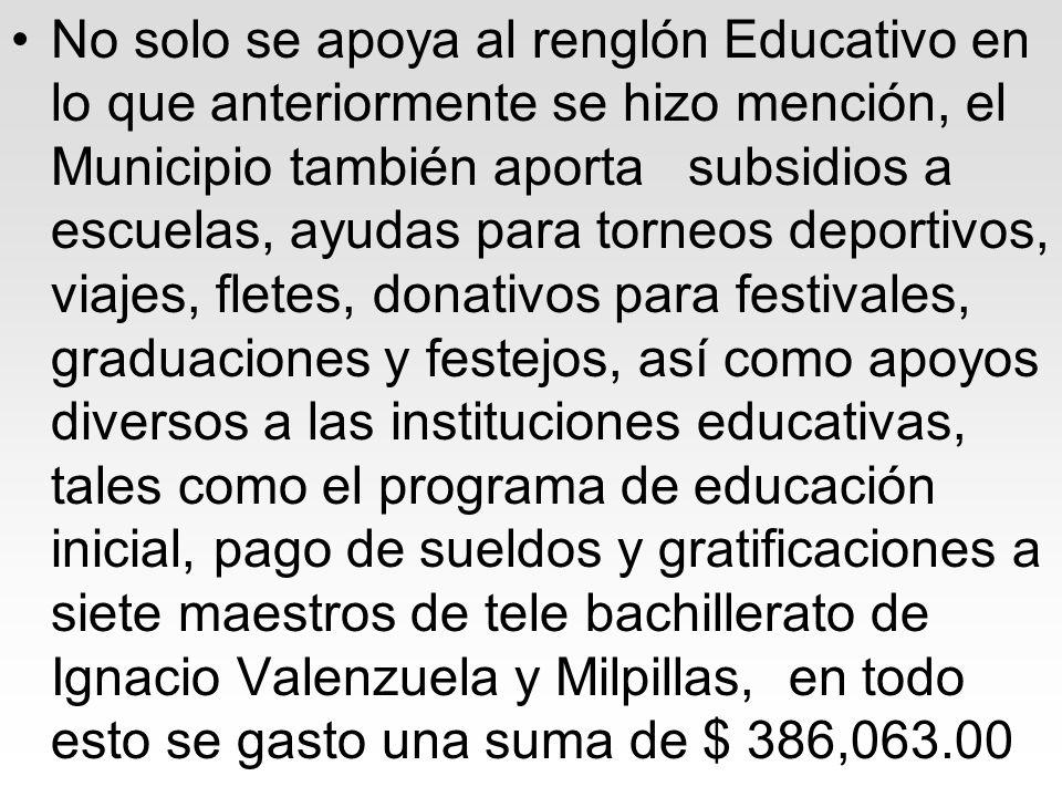 No solo se apoya al renglón Educativo en lo que anteriormente se hizo mención, el Municipio también aporta subsidios a escuelas, ayudas para torneos deportivos, viajes, fletes, donativos para festivales, graduaciones y festejos, así como apoyos diversos a las instituciones educativas, tales como el programa de educación inicial, pago de sueldos y gratificaciones a siete maestros de tele bachillerato de Ignacio Valenzuela y Milpillas, en todo esto se gasto una suma de $ 386,063.00