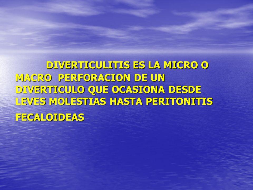 DIVERTICULITIS ES LA MICRO O MACRO PERFORACION DE UN DIVERTICULO QUE OCASIONA DESDE LEVES MOLESTIAS HASTA PERITONITIS FECALOIDEAS