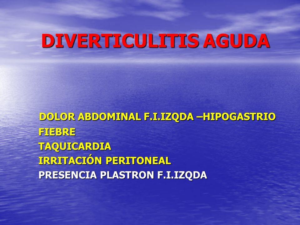 DIVERTICULITIS AGUDA DOLOR ABDOMINAL F.I.IZQDA –HIPOGASTRIO FIEBRE