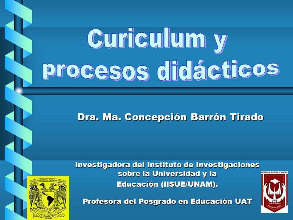 Curiculum y procesos didácticos Dra. Ma. Concepción Barrón Tirado