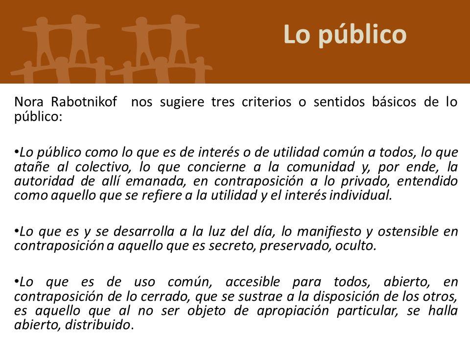 Lo público Nora Rabotnikof nos sugiere tres criterios o sentidos básicos de lo público: